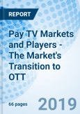 Pay TV Markets and Players - The Market's Transition to OTT- Product Image